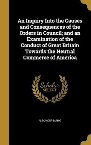 Bog, hardback An Inquiry Into the Causes and Consequences of the Orders in Council; And an Examination of the Conduct of Great Britain Towards the Neutral Commerce af Alexander Baring