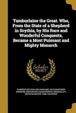 Tamburlaine the Great. Who, from the State of a Shepherd in Scythia, by His Rare and Wonderful Conquests, Became a Most Puissant and Mighty Monarch