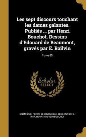 Bog, hardback Les Sept Discours Touchant Les Dames Galantes. Publies ... Par Henri Bouchot. Dessins D'Edouard de Beaumont, Graves Par E. Boilvin; Tome 03 af Henri 1849-1906 Bouchot