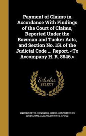 Bog, hardback Payment of Claims in Accordance with Findings of the Court of Claims, Reported Under the Bowman and Tucker Acts, and Section No. 151 of the Judicial C af Alexander White Gregg