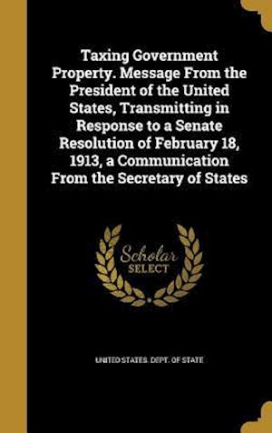 Bog, hardback Taxing Government Property. Message from the President of the United States, Transmitting in Response to a Senate Resolution of February 18, 1913, a C