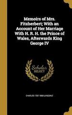 Memoirs of Mrs. Fitzherbert; With an Account of Her Marriage with H. R. H. the Prince of Wales, Afterwards King George IV af Charles 1787-1868 Langdale