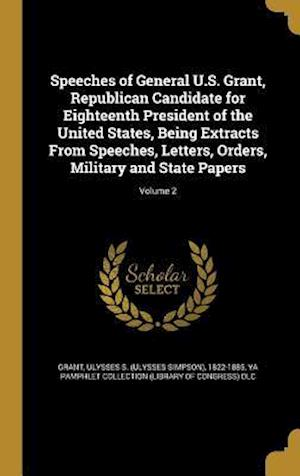 Bog, hardback Speeches of General U.S. Grant, Republican Candidate for Eighteenth President of the United States, Being Extracts from Speeches, Letters, Orders, Mil