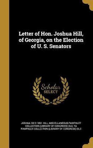 Bog, hardback Letter of Hon. Joshua Hill, of Georgia, on the Election of U. S. Senators af Joshua 1812-1891 Hill