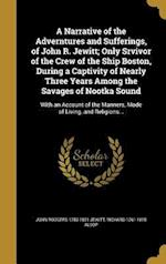 A Narrative of the Adverntures and Sufferings, of John R. Jewitt; Only Srvivor of the Crew of the Ship Boston, During a Captivity of Nearly Three Year af John Rodgers 1783-1821 Jewitt, Richard 1761-1815 Alsop