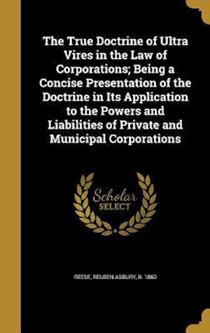 Bog, hardback The True Doctrine of Ultra Vires in the Law of Corporations; Being a Concise Presentation of the Doctrine in Its Application to the Powers and Liabili