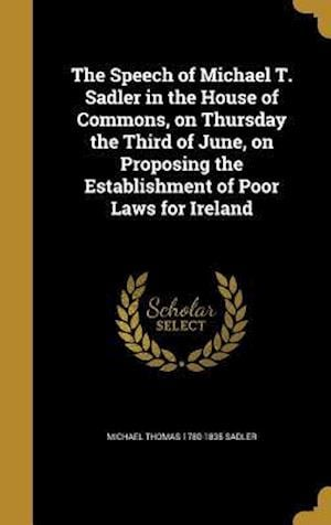 Bog, hardback The Speech of Michael T. Sadler in the House of Commons, on Thursday the Third of June, on Proposing the Establishment of Poor Laws for Ireland af Michael Thomas 1780-1835 Sadler