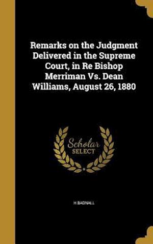 Bog, hardback Remarks on the Judgment Delivered in the Supreme Court, in Re Bishop Merriman vs. Dean Williams, August 26, 1880 af H. Badnall