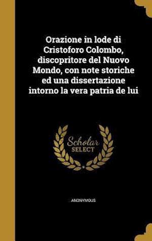 Bog, hardback Orazione in Lode Di Cristoforo Colombo, Discopritore del Nuovo Mondo, Con Note Storiche Ed Una Dissertazione Intorno La Vera Patria de Lui
