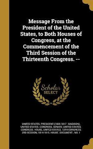 Bog, hardback Message from the President of the United States, to Both Houses of Congress, at the Commencement of the Third Session of the Thirteenth Congress. --