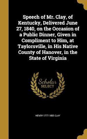 Bog, hardback Speech of Mr. Clay, of Kentucky, Delivered June 27, 1840, on the Occasion of a Public Dinner, Given in Compliment to Him, at Taylorsville, in His Nati af Henry 1777-1852 Clay