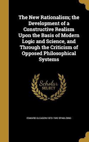 Bog, hardback The New Rationalism; The Development of a Constructive Realism Upon the Basis of Modern Logic and Science, and Through the Criticism of Opposed Philos af Edward Gleason 1873-1940 Spaulding