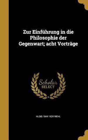 Bog, hardback Zur Einfuhrung in Die Philosophie Der Gegenwart; Acht Vortrage af Alois 1844-1924 Riehl