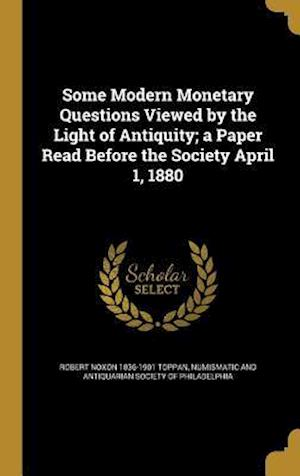 Bog, hardback Some Modern Monetary Questions Viewed by the Light of Antiquity; A Paper Read Before the Society April 1, 1880 af Robert Noxon 1836-1901 Toppan