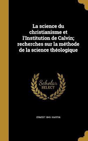 Bog, hardback La Science Du Christianisme Et L'Institution de Calvin; Recherches Sur La Methode de La Science Theologique af Ernest 1849- Martin