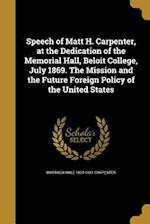 Speech of Matt H. Carpenter, at the Dedication of the Memorial Hall, Beloit College, July 1869. the Mission and the Future Foreign Policy of the Unite af Matthew Hale 1824-1881 Carpenter