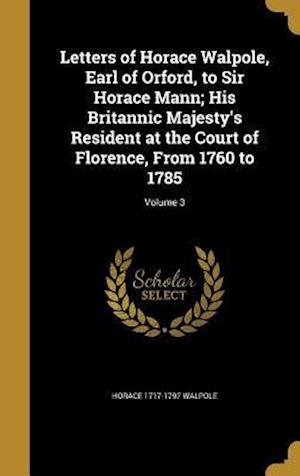 Bog, hardback Letters of Horace Walpole, Earl of Orford, to Sir Horace Mann; His Britannic Majesty's Resident at the Court of Florence, from 1760 to 1785; Volume 3 af Horace 1717-1797 Walpole