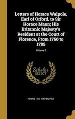 Letters of Horace Walpole, Earl of Orford, to Sir Horace Mann; His Britannic Majesty's Resident at the Court of Florence, from 1760 to 1785; Volume 3