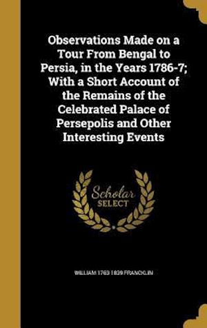 Bog, hardback Observations Made on a Tour from Bengal to Persia, in the Years 1786-7; With a Short Account of the Remains of the Celebrated Palace of Persepolis and af William 1763-1839 Francklin