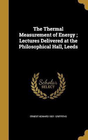 Bog, hardback The Thermal Measurement of Energy; Lectures Delivered at the Philosophical Hall, Leeds af Ernest Howard 1851- Griffiths