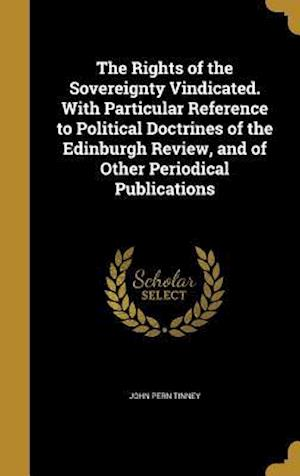 Bog, hardback The Rights of the Sovereignty Vindicated. with Particular Reference to Political Doctrines of the Edinburgh Review, and of Other Periodical Publicatio af John Pern Tinney