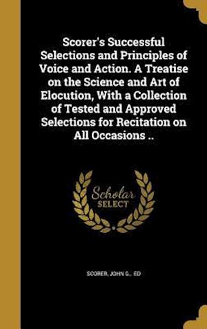 Bog, hardback Scorer's Successful Selections and Principles of Voice and Action. a Treatise on the Science and Art of Elocution, with a Collection of Tested and App