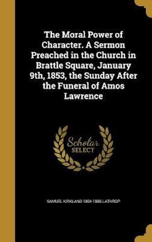 Bog, hardback The Moral Power of Character. a Sermon Preached in the Church in Brattle Square, January 9th, 1853, the Sunday After the Funeral of Amos Lawrence af Samuel Kirkland 1804-1886 Lathrop