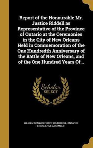Bog, hardback Report of the Honourable Mr. Justice Riddell as Representative of the Province of Ontario at the Ceremonies in the City of New Orleans Held in Commemo af William Renwick 1852-1945 Riddell