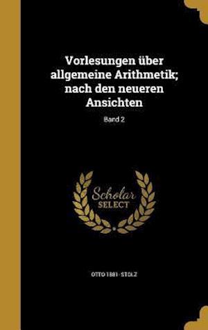 Bog, hardback Vorlesungen Uber Allgemeine Arithmetik; Nach Den Neueren Ansichten; Band 2 af Otto 1881- Stolz