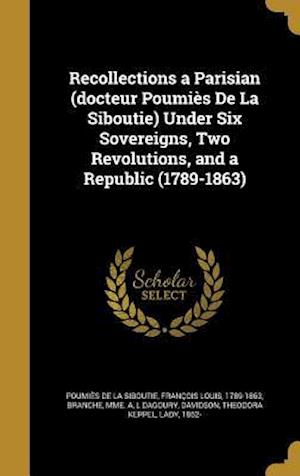 Bog, hardback Recollections a Parisian (Docteur Poumies de La Siboutie) Under Six Sovereigns, Two Revolutions, and a Republic (1789-1863) af L. Dagoury