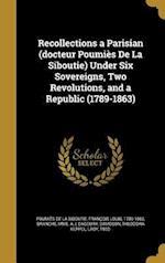 Recollections a Parisian (Docteur Poumies de La Siboutie) Under Six Sovereigns, Two Revolutions, and a Republic (1789-1863) af L. Dagoury