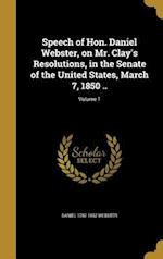Speech of Hon. Daniel Webster, on Mr. Clay's Resolutions, in the Senate of the United States, March 7, 1850 ..; Volume 1