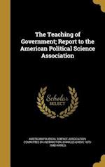 The Teaching of Government; Report to the American Political Science Association af Charles Grove 1879-1948 Haines
