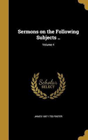 Bog, hardback Sermons on the Following Subjects ..; Volume 4 af James 1697-1753 Foster