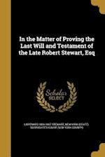 In the Matter of Proving the Last Will and Testament of the Late Robert Stewart, Esq af Lispenard 1809-1867 Stewart