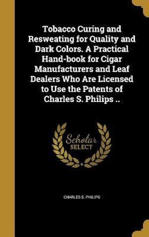Bog, hardback Tobacco Curing and Resweating for Quality and Dark Colors. a Practical Hand-Book for Cigar Manufacturers and Leaf Dealers Who Are Licensed to Use the af Charles S. Philips