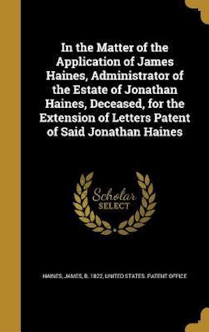 Bog, hardback In the Matter of the Application of James Haines, Administrator of the Estate of Jonathan Haines, Deceased, for the Extension of Letters Patent of Sai