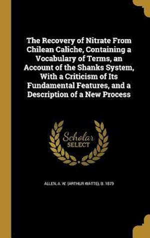 Bog, hardback The Recovery of Nitrate from Chilean Caliche, Containing a Vocabulary of Terms, an Account of the Shanks System, with a Criticism of Its Fundamental F