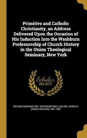 Bog, hardback Primitive and Catholic Christianity, an Address Delivered Upon the Occasion of His Induction Into the Washburn Professorship of Church History in the af Arthur Cushman 1861-1933 McGiffert