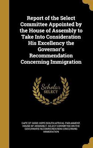 Bog, hardback Report of the Select Committee Appointed by the House of Assembly to Take Into Consideration His Excellency the Governor's Recommendation Concerning I