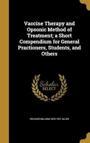 Bog, hardback Vaccine Therapy and Opsonic Method of Treatment; A Short Compendium for General Practioners, Students, and Others af Richard William 1876-1921 Allen
