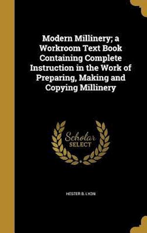 Bog, hardback Modern Millinery; A Workroom Text Book Containing Complete Instruction in the Work of Preparing, Making and Copying Millinery af Hester B. Lyon