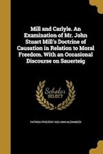 Mill and Carlyle. an Examination of Mr. John Stuart Mill's Doctrine of Causation in Relation to Moral Freedom. with an Occasional Discourse on Sauerte af Patrick Proctor 1823-1886 Alexander