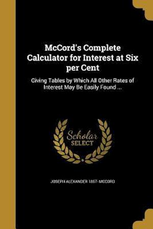 Bog, paperback McCord's Complete Calculator for Interest at Six Per Cent af Joseph Alexander 1857- McCord