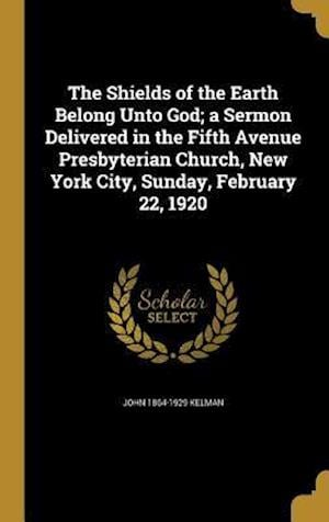 Bog, hardback The Shields of the Earth Belong Unto God; A Sermon Delivered in the Fifth Avenue Presbyterian Church, New York City, Sunday, February 22, 1920 af John 1864-1929 Kelman