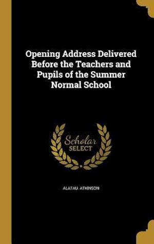 Bog, hardback Opening Address Delivered Before the Teachers and Pupils of the Summer Normal School af Alatau Atkinson
