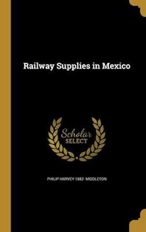 Bog, hardback Railway Supplies in Mexico af Philip Harvey 1882- Middleton