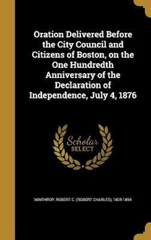 Bog, hardback Oration Delivered Before the City Council and Citizens of Boston, on the One Hundredth Anniversary of the Declaration of Independence, July 4, 1876
