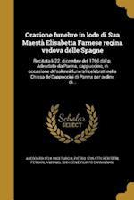 Orazione Funebre in Lode Di Sua Maesta Elisabetta Farnese Regina Vedova Delle Spagne af Adeodato 1724-1803 Turchi, Pietro 1725-1770 Perfetti