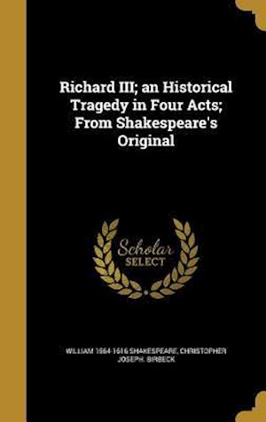 Bog, hardback Richard III; An Historical Tragedy in Four Acts; From Shakespeare's Original af Christopher Joseph Birbeck, William 1564-1616 Shakespeare